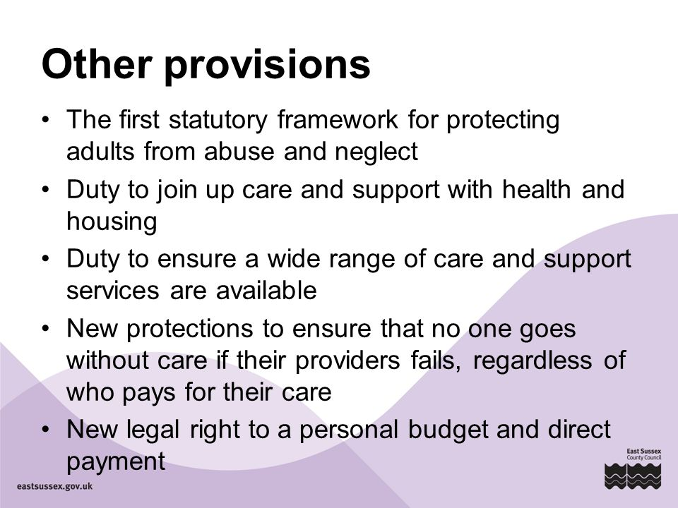 Other provisions The first statutory framework for protecting adults from abuse and neglect Duty to join up care and support with health and housing Duty to ensure a wide range of care and support services are available New protections to ensure that no one goes without care if their providers fails, regardless of who pays for their care New legal right to a personal budget and direct payment