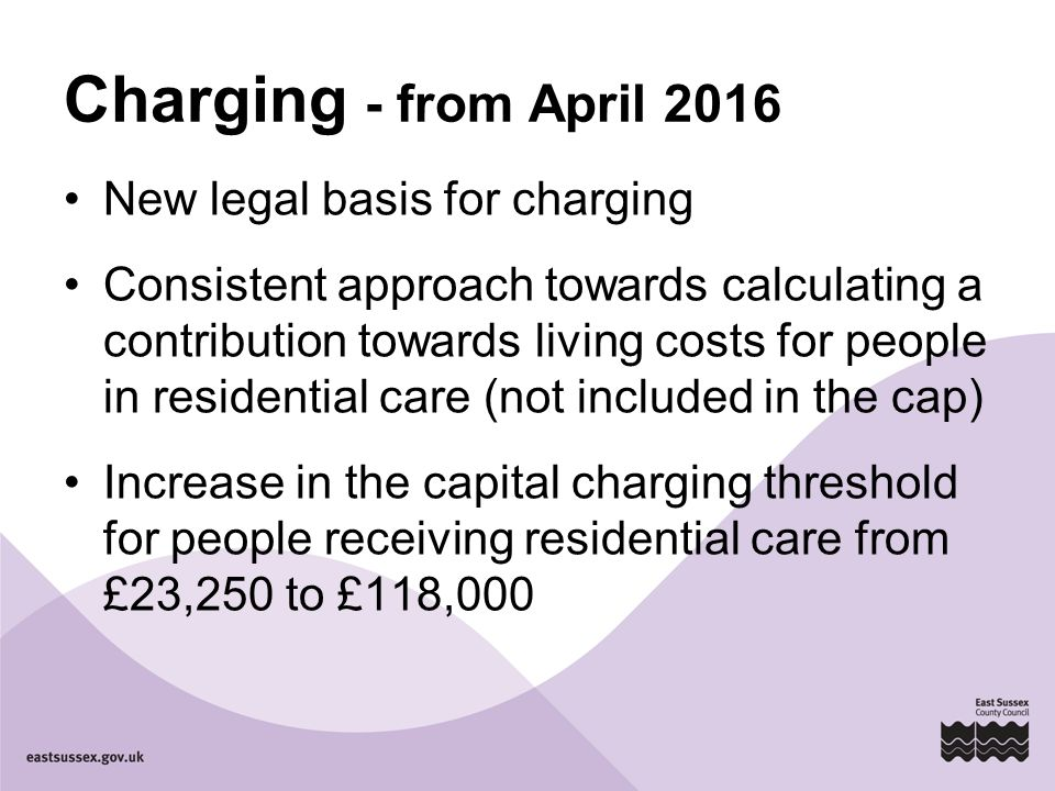 Charging - from April 2016 New legal basis for charging Consistent approach towards calculating a contribution towards living costs for people in residential care (not included in the cap) Increase in the capital charging threshold for people receiving residential care from £23,250 to £118,000