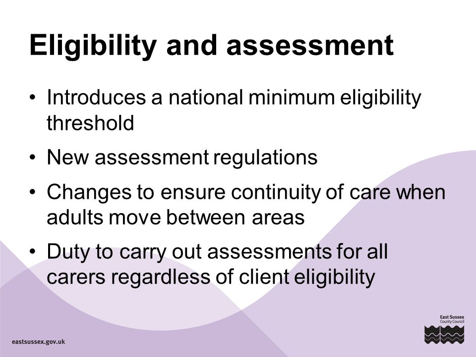 Eligibility and assessment Introduces a national minimum eligibility threshold New assessment regulations Changes to ensure continuity of care when adults move between areas Duty to carry out assessments for all carers regardless of client eligibility