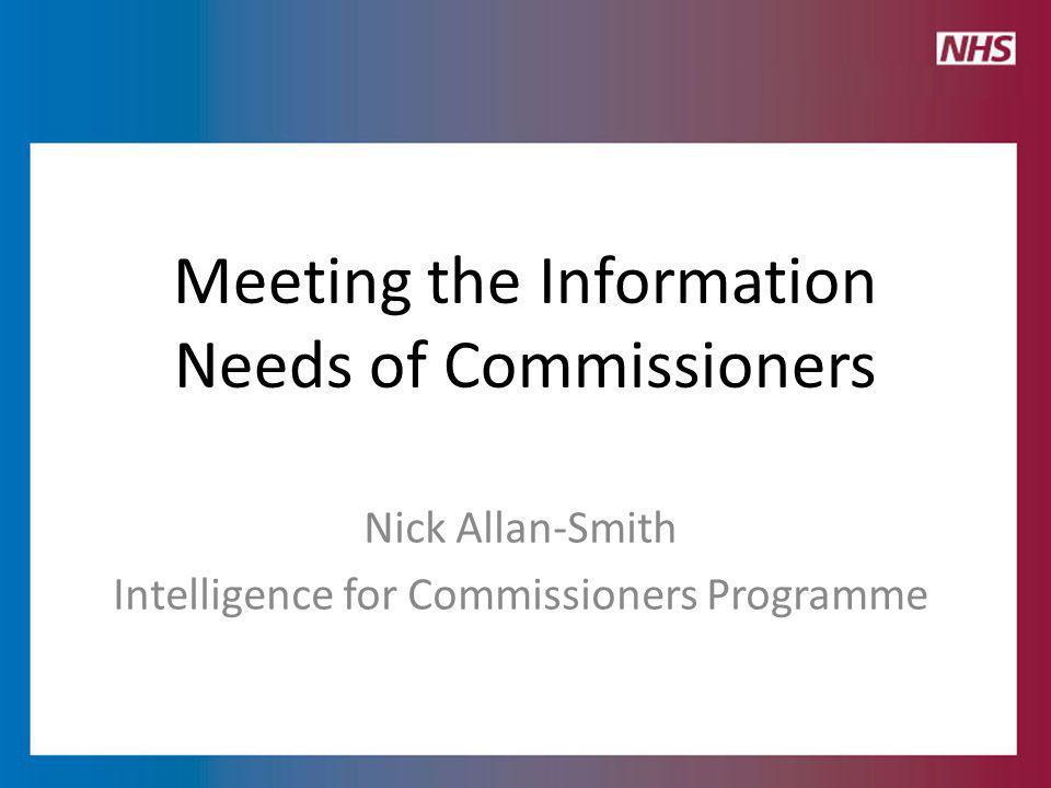 Meeting the Information Needs of Commissioners Nick Allan-Smith Intelligence for Commissioners Programme