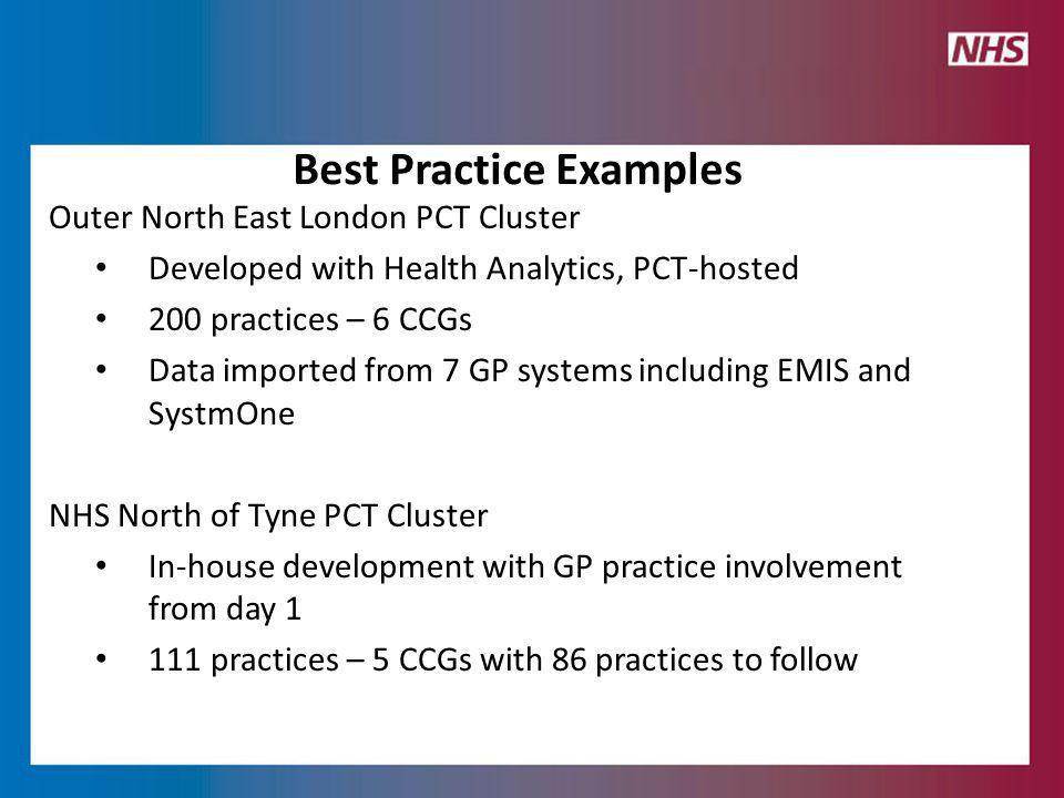 Outer North East London PCT Cluster Developed with Health Analytics, PCT-hosted 200 practices – 6 CCGs Data imported from 7 GP systems including EMIS and SystmOne NHS North of Tyne PCT Cluster In-house development with GP practice involvement from day 1 111 practices – 5 CCGs with 86 practices to follow Best Practice Examples