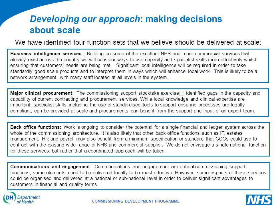COMMISSIONING DEVELOPMENT PROGRAMME We have identified four function sets that we believe should be delivered at scale: Developing our approach: making decisions about scale Business intelligence services : Building on some of the excellent NHS and more commercial services that already exist across the country we will consider ways to use capacity and specialist skills more effectively whilst ensuring that customers' needs are being met.