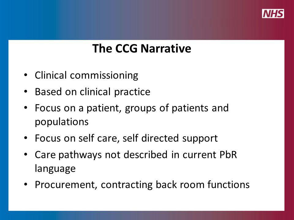 Clinical commissioning Based on clinical practice Focus on a patient, groups of patients and populations Focus on self care, self directed support Care pathways not described in current PbR language Procurement, contracting back room functions The CCG Narrative