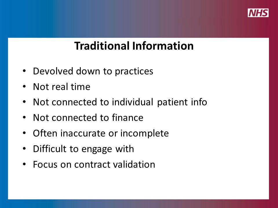 Devolved down to practices Not real time Not connected to individual patient info Not connected to finance Often inaccurate or incomplete Difficult to engage with Focus on contract validation Traditional Information