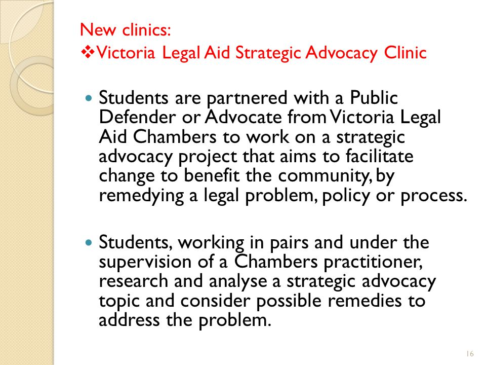 New clinics:  Victoria Legal Aid Strategic Advocacy Clinic Students are partnered with a Public Defender or Advocate from Victoria Legal Aid Chambers to work on a strategic advocacy project that aims to facilitate change to benefit the community, by remedying a legal problem, policy or process.