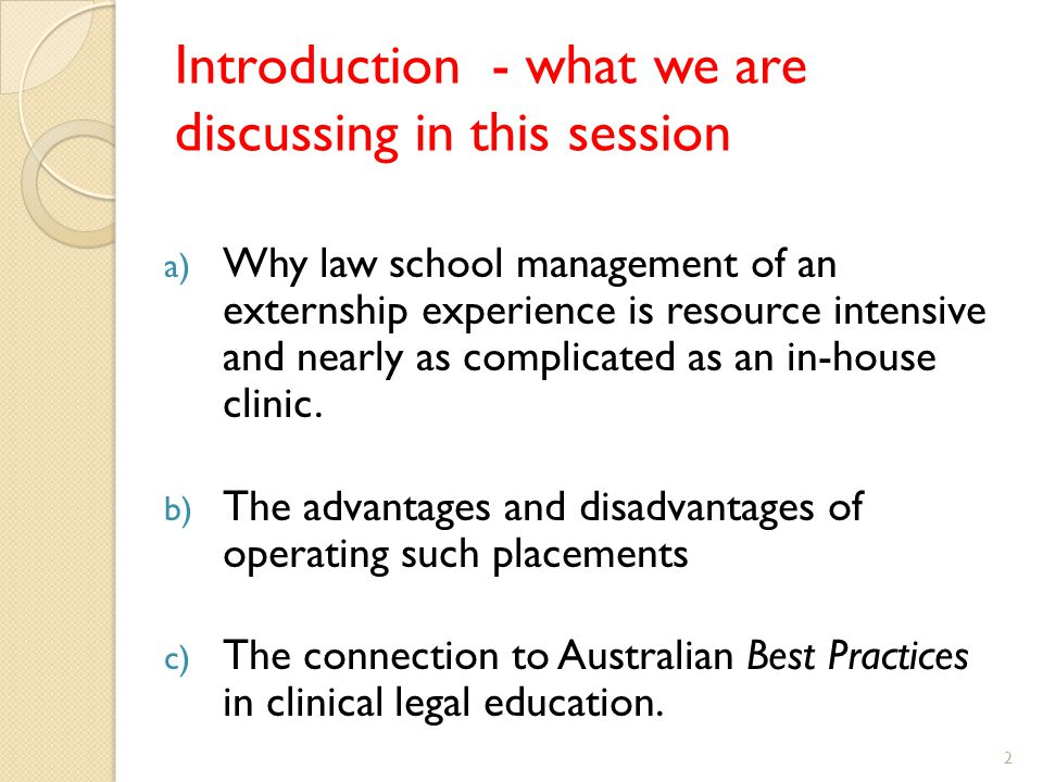 Introduction - what we are discussing in this session a) Why law school management of an externship experience is resource intensive and nearly as complicated as an in-house clinic.