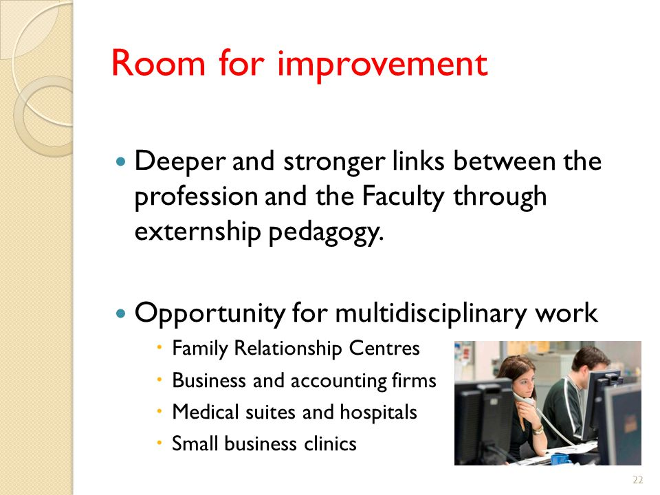 Room for improvement Deeper and stronger links between the profession and the Faculty through externship pedagogy.