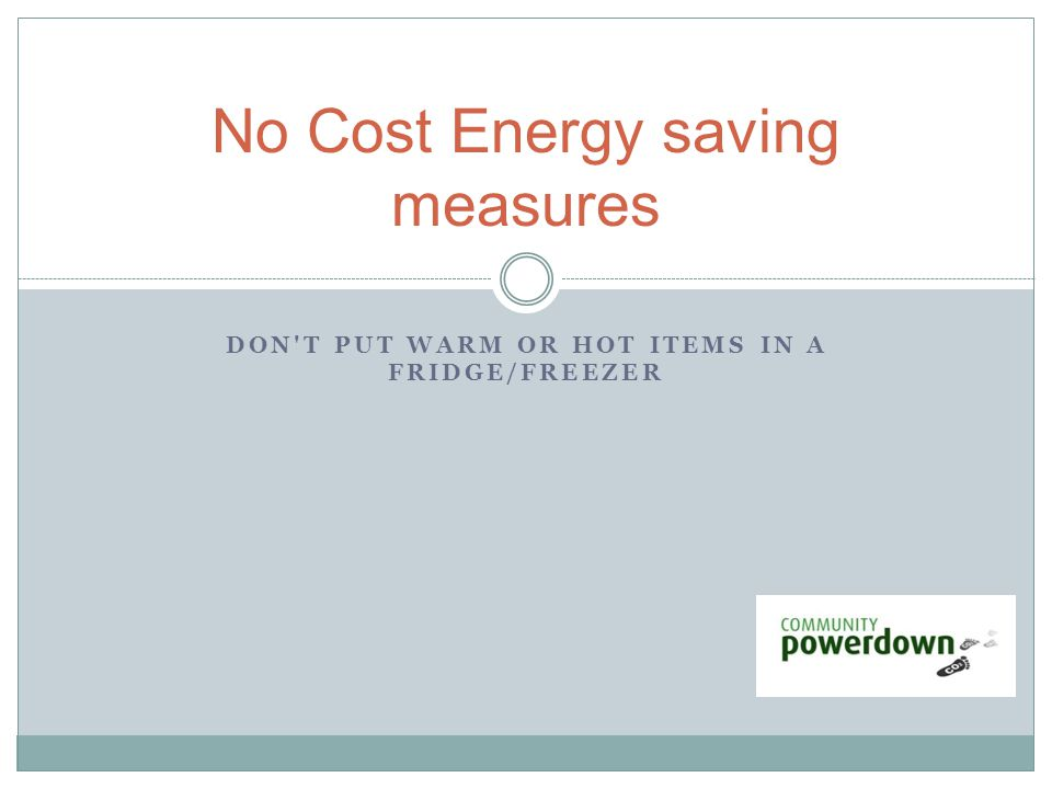 DON T PUT WARM OR HOT ITEMS IN A FRIDGE/FREEZER No Cost Energy saving measures