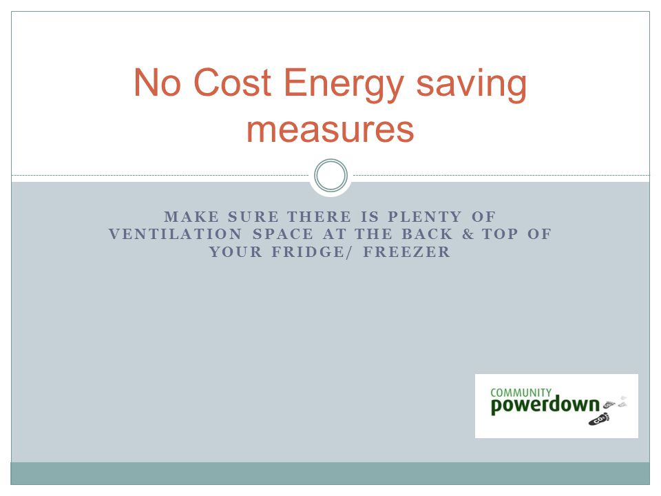 MAKE SURE THERE IS PLENTY OF VENTILATION SPACE AT THE BACK & TOP OF YOUR FRIDGE/ FREEZER No Cost Energy saving measures