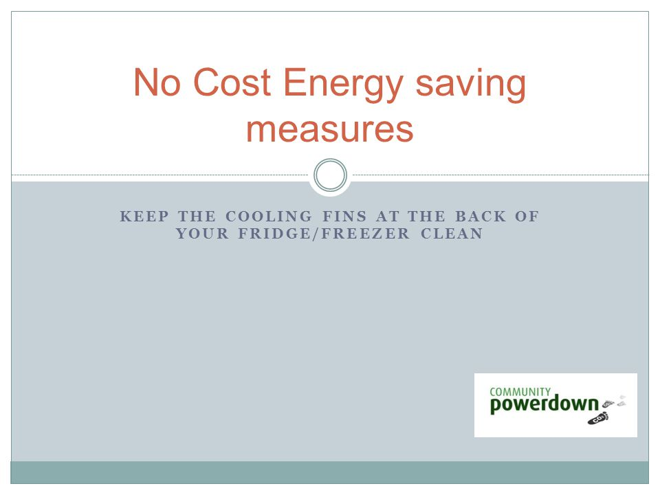 KEEP THE COOLING FINS AT THE BACK OF YOUR FRIDGE/FREEZER CLEAN No Cost Energy saving measures
