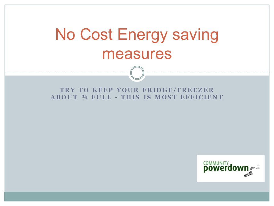 TRY TO KEEP YOUR FRIDGE/FREEZER ABOUT ¾ FULL - THIS IS MOST EFFICIENT No Cost Energy saving measures