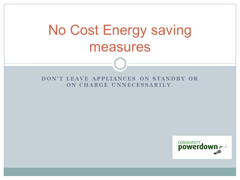 DON T LEAVE APPLIANCES ON STANDBY OR ON CHARGE UNNECESSARILY. No Cost Energy saving measures