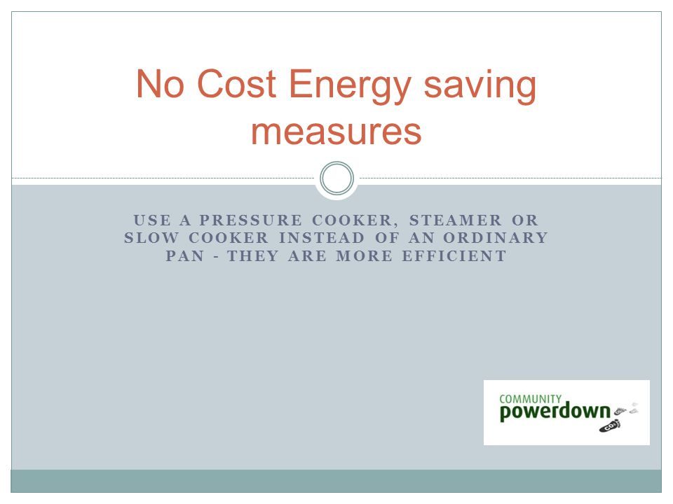 USE A PRESSURE COOKER, STEAMER OR SLOW COOKER INSTEAD OF AN ORDINARY PAN - THEY ARE MORE EFFICIENT No Cost Energy saving measures