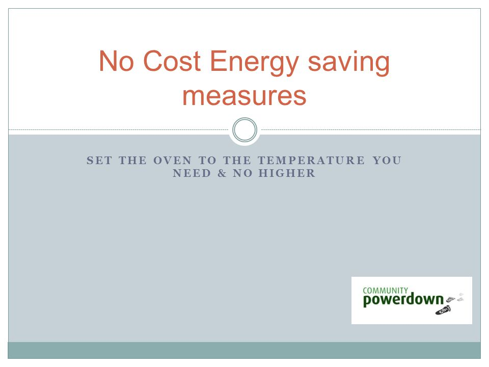 SET THE OVEN TO THE TEMPERATURE YOU NEED & NO HIGHER No Cost Energy saving measures