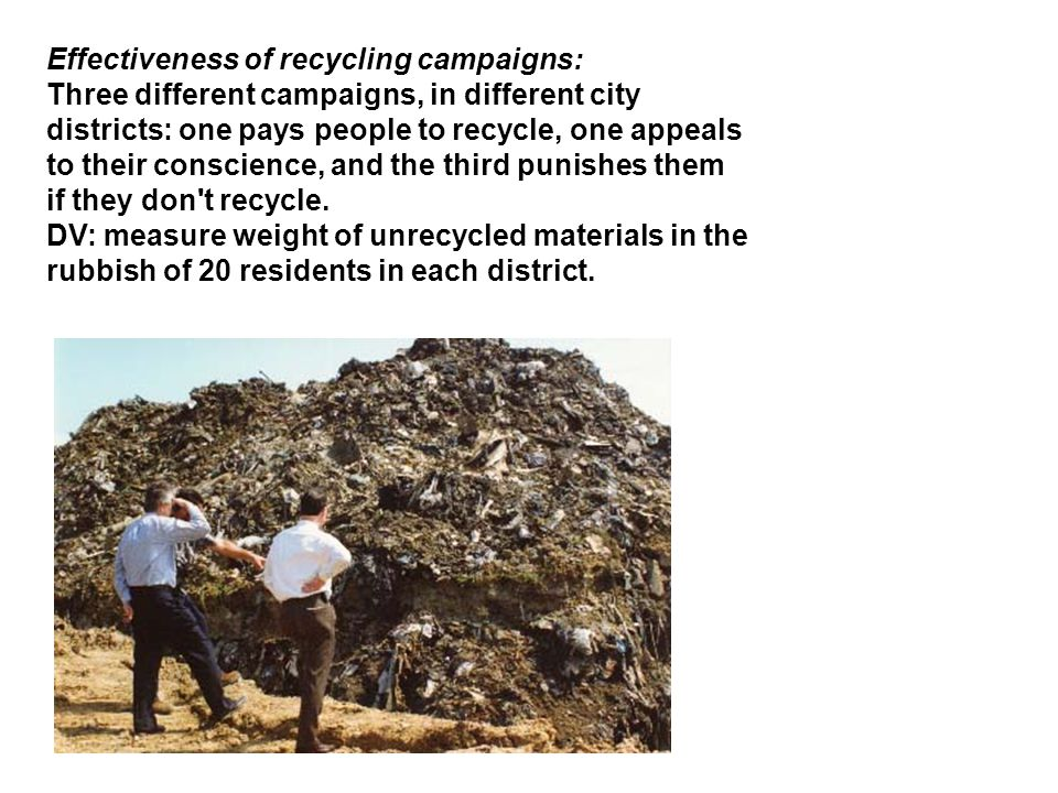 Effectiveness of recycling campaigns: Three different campaigns, in different city districts: one pays people to recycle, one appeals to their conscience, and the third punishes them if they don t recycle.