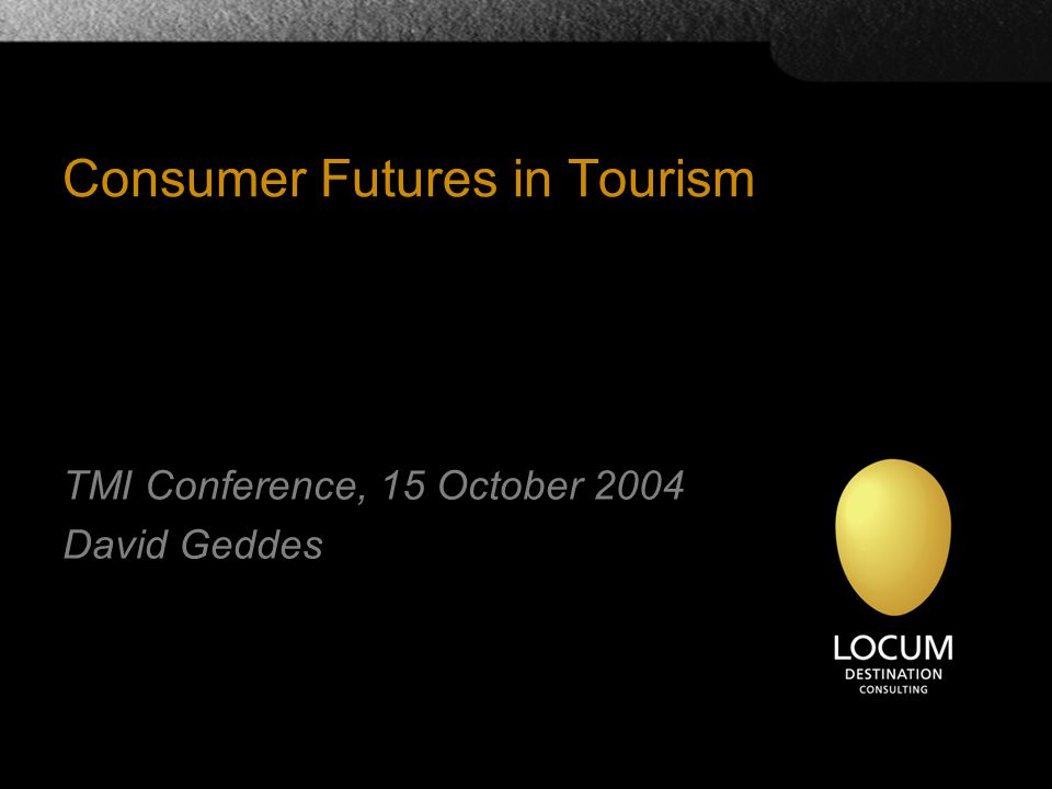 Consumer Futures in Tourism TMI Conference, 15 October 2004 David Geddes