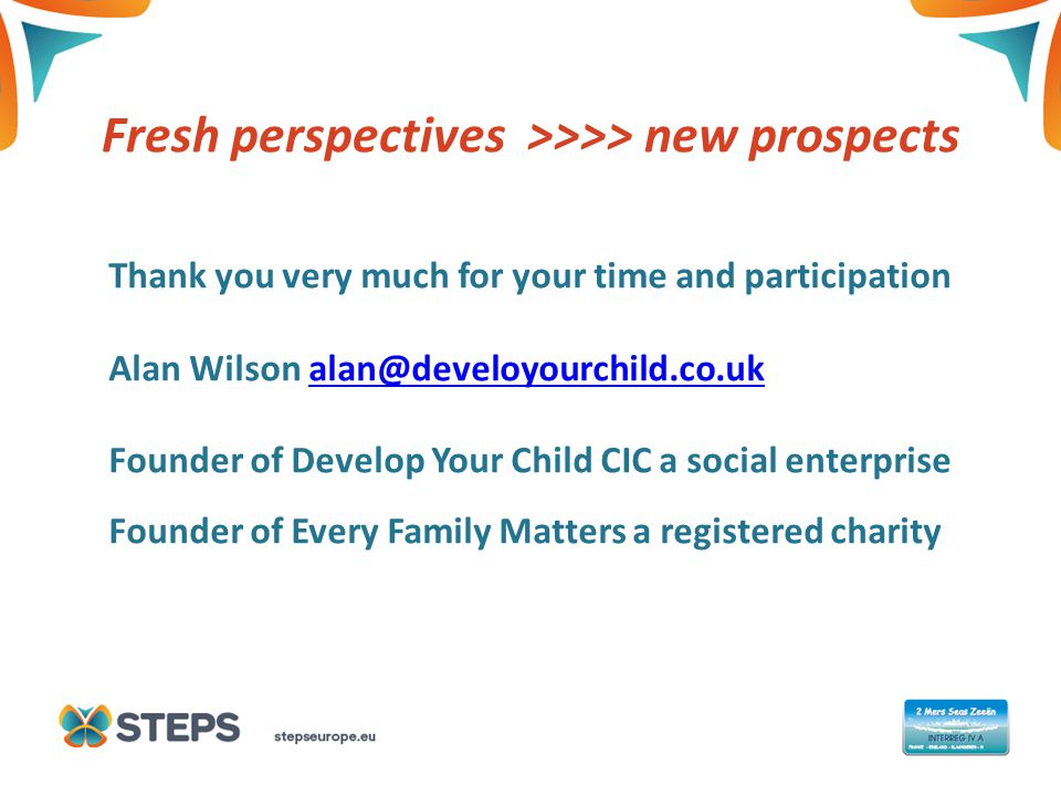 THIS IS A COVER TITLE Fresh perspectives >>>> new prospects Thank you very much for your time and participation Alan Wilson alan@develoyourchild.co.ukalan@develoyourchild.co.uk Founder of Develop Your Child CIC a social enterprise Founder of Every Family Matters a registered charity