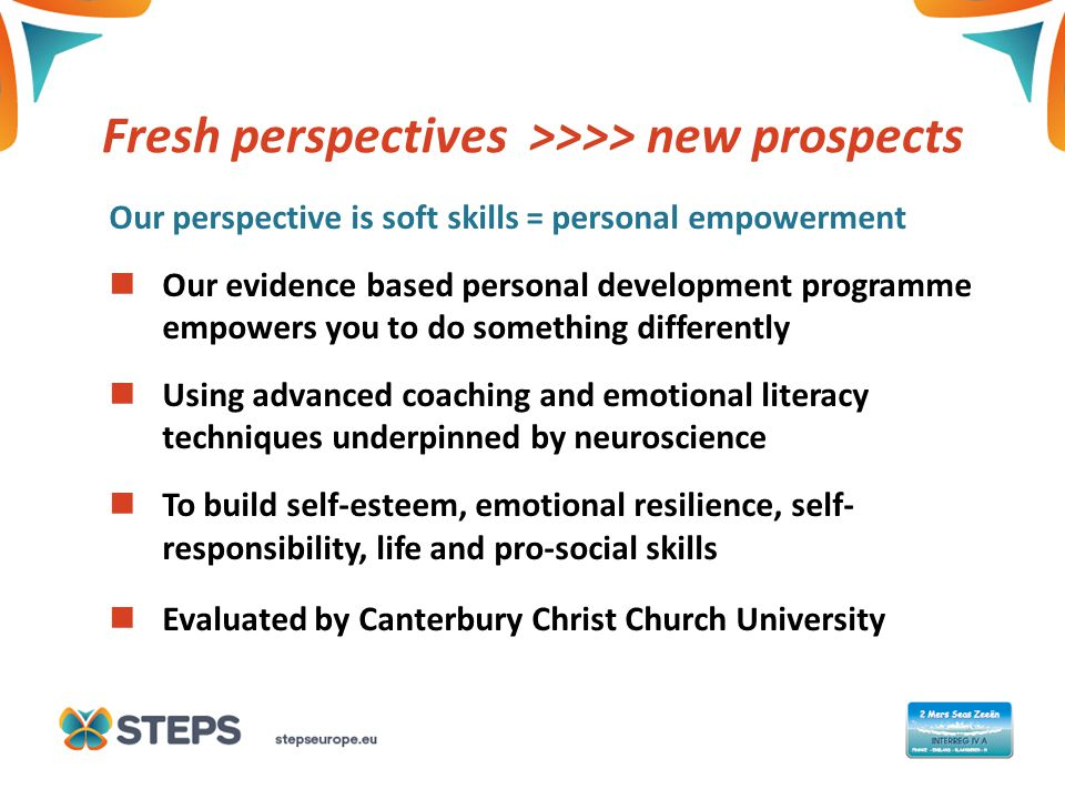 THIS IS A COVER TITLE Fresh perspectives >>>> new prospects Our perspective is soft skills = personal empowerment Our evidence based personal development programme empowers you to do something differently Using advanced coaching and emotional literacy techniques underpinned by neuroscience To build self-esteem, emotional resilience, self- responsibility, life and pro-social skills Evaluated by Canterbury Christ Church University