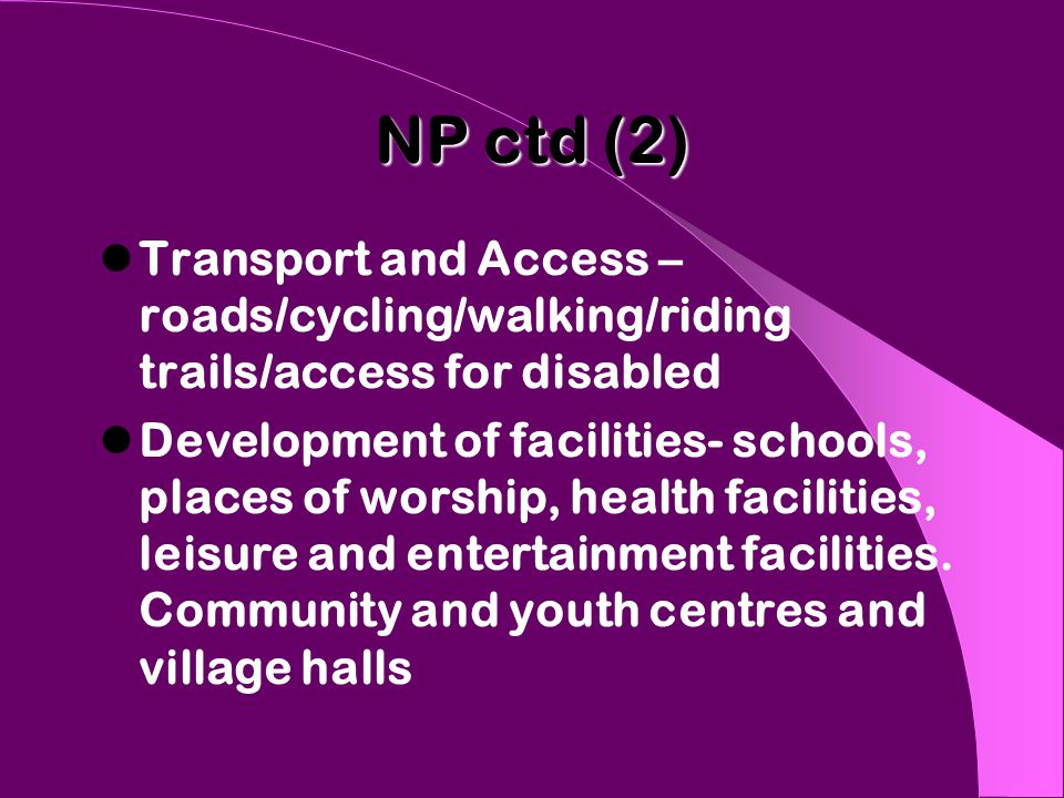 NP ctd (2) Transport and Access – roads/cycling/walking/riding trails/access for disabled Development of facilities- schools, places of worship, health facilities, leisure and entertainment facilities.