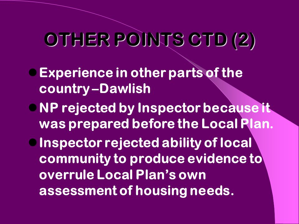 OTHER POINTS CTD (2) Experience in other parts of the country –Dawlish NP rejected by Inspector because it was prepared before the Local Plan.