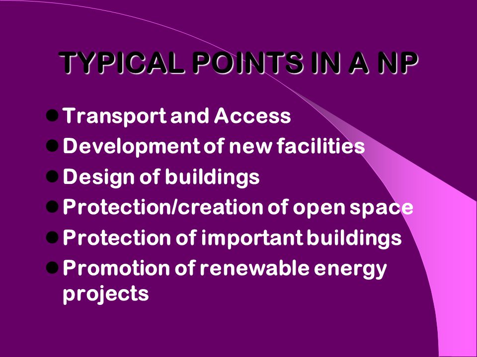 TYPICAL POINTS IN A NP Transport and Access Development of new facilities Design of buildings Protection/creation of open space Protection of important buildings Promotion of renewable energy projects