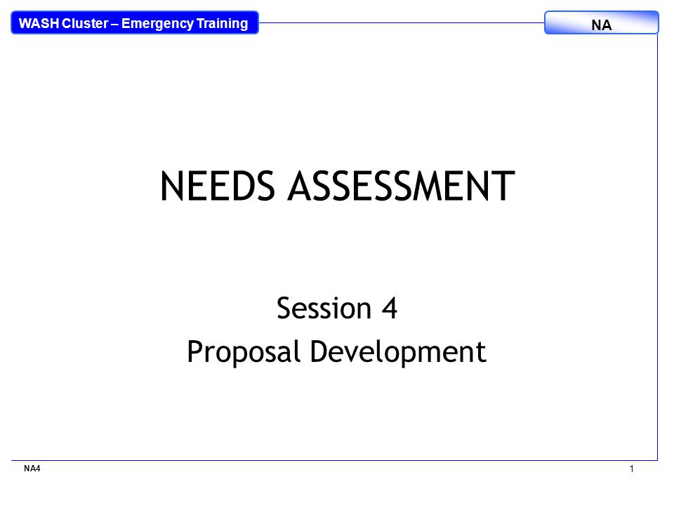 WASH Cluster – Emergency Training NA NA4 1 NEEDS ASSESSMENT Session 4 Proposal Development