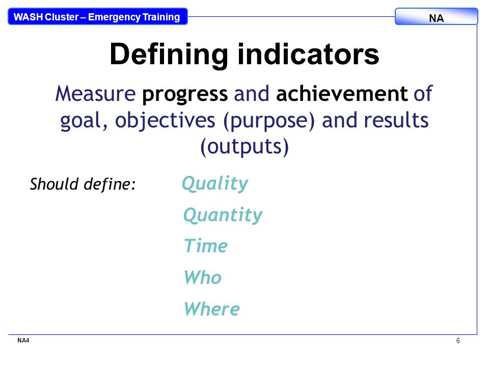 WASH Cluster – Emergency Training NA Measure progress and achievement of goal, objectives (purpose) and results (outputs) Should define: Quality Quantity Time Who Where NA4 6 Defining indicators