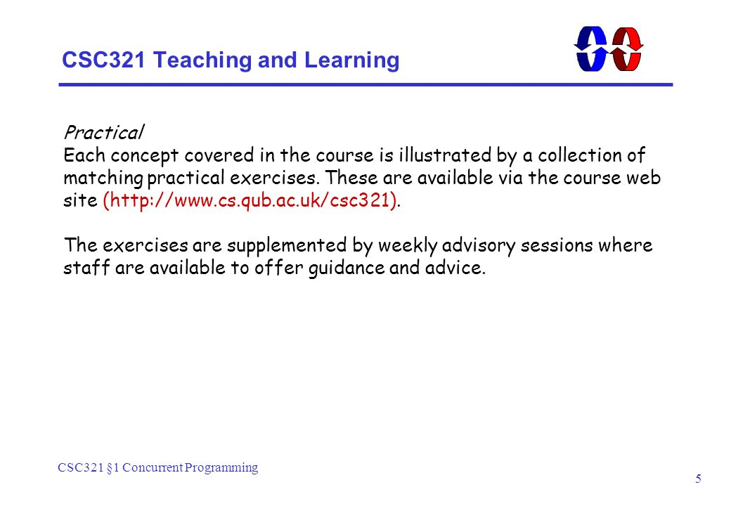 CSC321 §1 Concurrent Programming 5 CSC321 Teaching and Learning Practical Each concept covered in the course is illustrated by a collection of matching practical exercises.
