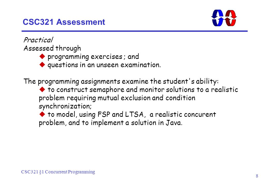 CSC321 §1 Concurrent Programming 8 CSC321 Assessment Practical Assessed through  programming exercises ; and  questions in an unseen examination.