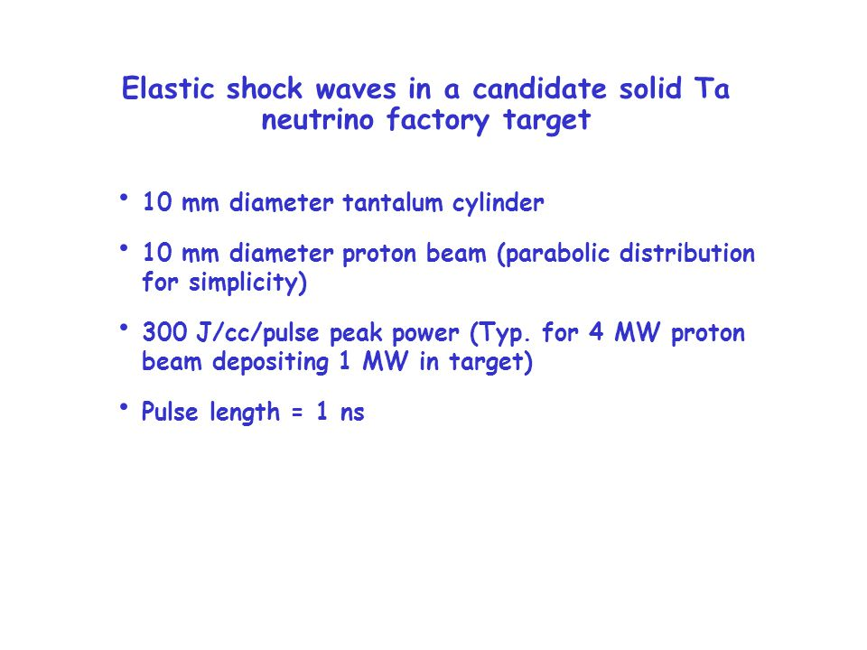 Elastic shock waves in a candidate solid Ta neutrino factory target 10 mm diameter tantalum cylinder 10 mm diameter proton beam (parabolic distribution for simplicity) 300 J/cc/pulse peak power (Typ.