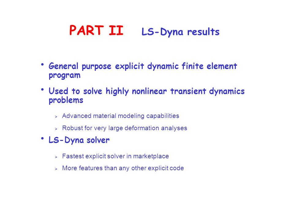 PART II LS-Dyna results General purpose explicit dynamic finite element program Used to solve highly nonlinear transient dynamics problems  Advanced material modeling capabilities  Robust for very large deformation analyses LS-Dyna solver  Fastest explicit solver in marketplace  More features than any other explicit code