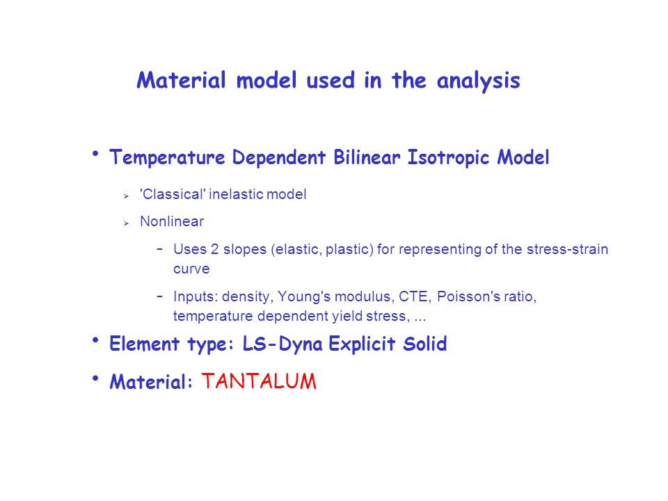 Material model used in the analysis Temperature Dependent Bilinear Isotropic Model  Classical inelastic model  Nonlinear – Uses 2 slopes (elastic, plastic) for representing of the stress-strain curve – Inputs: density, Young s modulus, CTE, Poisson s ratio, temperature dependent yield stress,...