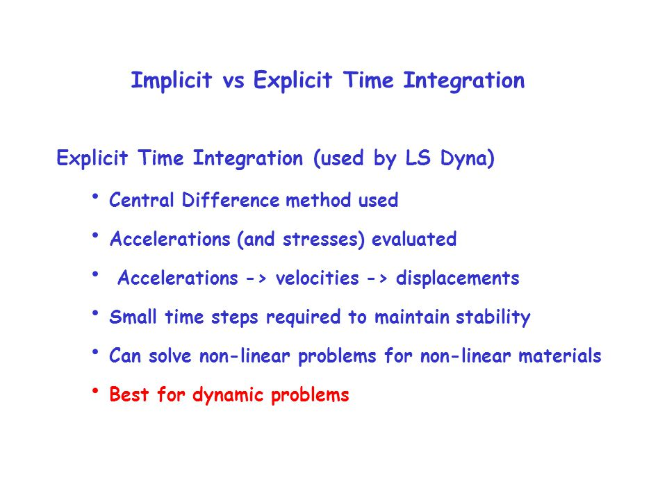 Implicit vs Explicit Time Integration Explicit Time Integration (used by LS Dyna) Central Difference method used Accelerations (and stresses) evaluated Accelerations -> velocities -> displacements Small time steps required to maintain stability Can solve non-linear problems for non-linear materials Best for dynamic problems