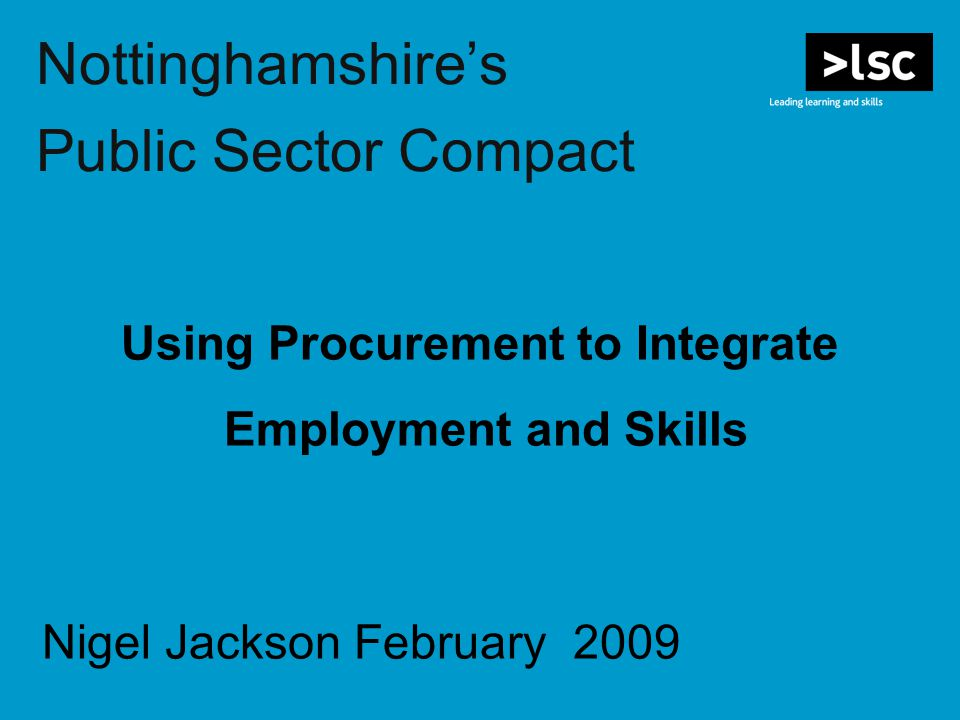 Nottinghamshire's Public Sector Compact Using Procurement to Integrate Employment and Skills Nigel Jackson February 2009