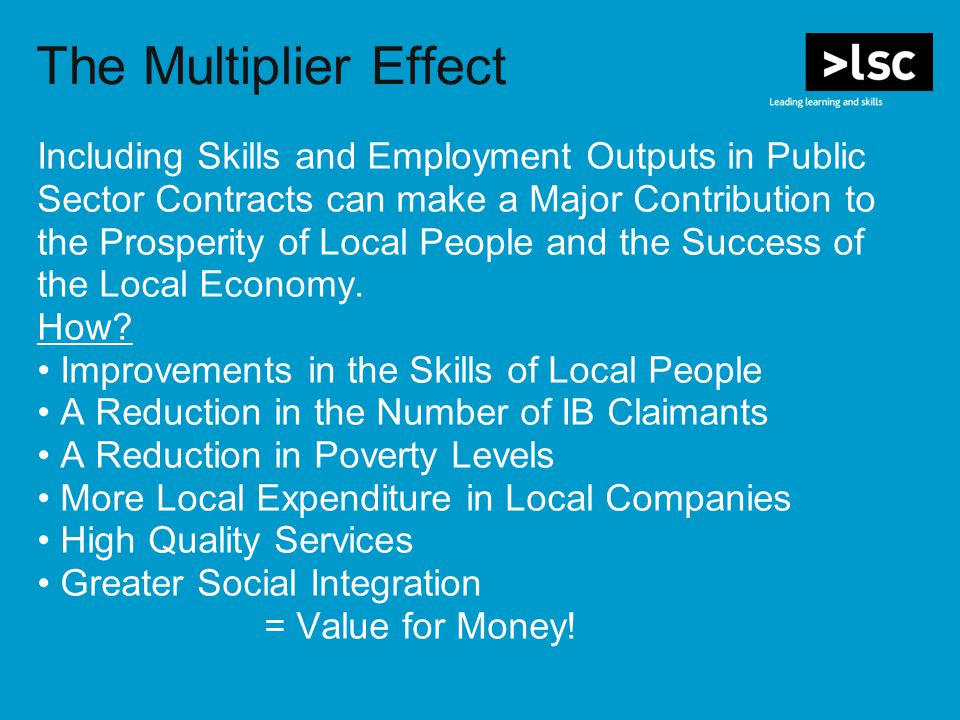 The Multiplier Effect Including Skills and Employment Outputs in Public Sector Contracts can make a Major Contribution to the Prosperity of Local People and the Success of the Local Economy.