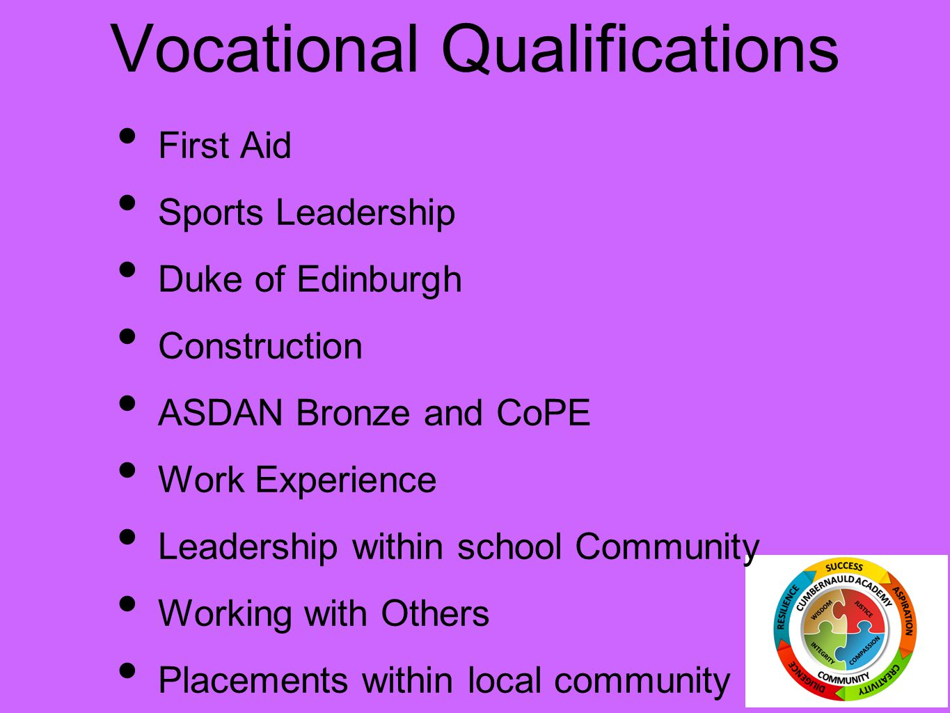 Vocational Qualifications First Aid Sports Leadership Duke of Edinburgh Construction ASDAN Bronze and CoPE Work Experience Leadership within school Community Working with Others Placements within local community