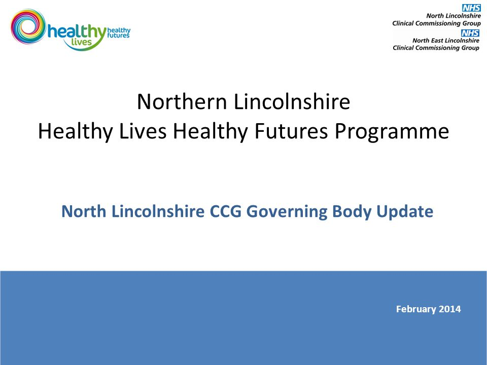 Northern Lincolnshire Healthy Lives Healthy Futures Programme North Lincolnshire CCG Governing Body Update February 2014