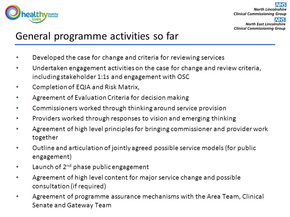 General programme activities so far Developed the case for change and criteria for reviewing services Undertaken engagement activities on the case for change and review criteria, including stakeholder 1:1s and engagement with OSC Completion of EQIA and Risk Matrix, Agreement of Evaluation Criteria for decision making Commissioners worked through thinking around service provision Providers worked through responses to vision and emerging thinking Agreement of high level principles for bringing commissioner and provider work together Outline and articulation of jointly agreed possible service models (for public engagement) Launch of 2 nd phase public engagement Agreement of high level content for major service change and possible consultation (if required) Agreement of programme assurance mechanisms with the Area Team, Clinical Senate and Gateway Team