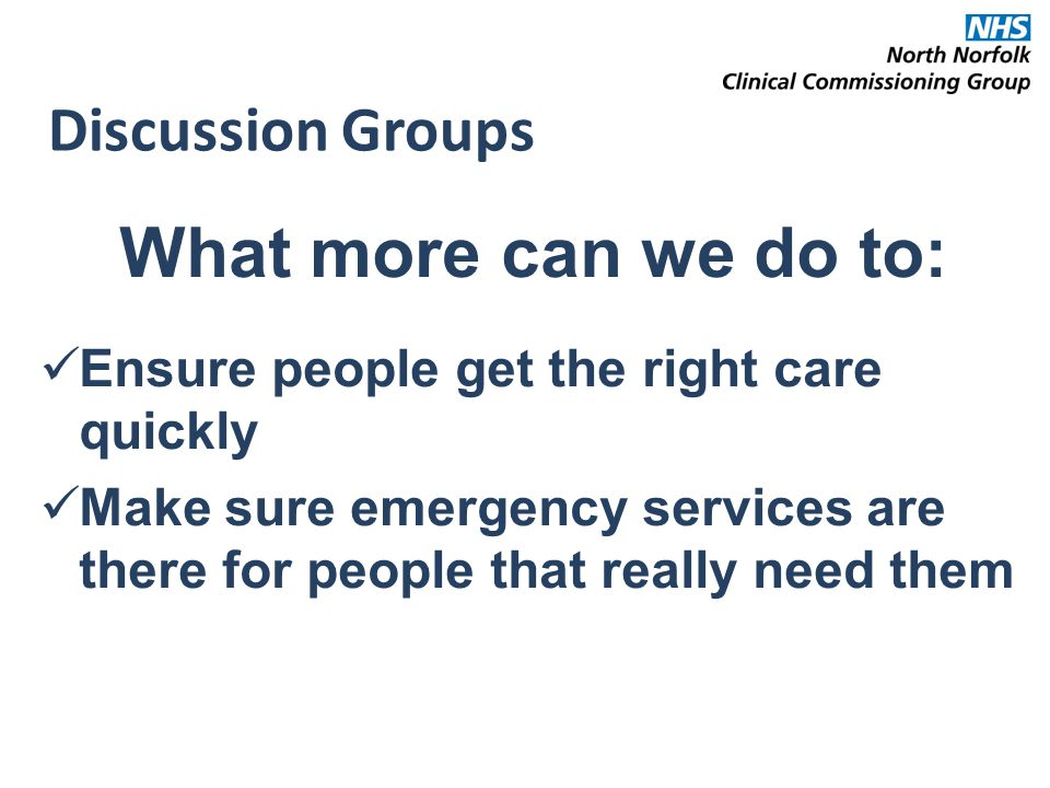 Discussion Groups What more can we do to: Ensure people get the right care quickly Make sure emergency services are there for people that really need them