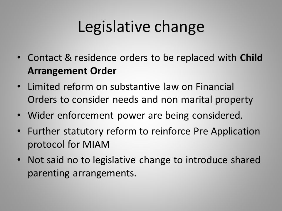 Legislative change Contact & residence orders to be replaced with Child Arrangement Order Limited reform on substantive law on Financial Orders to consider needs and non marital property Wider enforcement power are being considered.