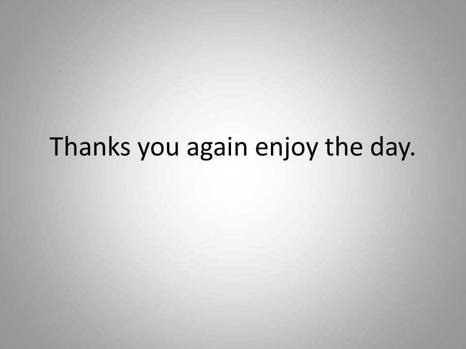 Thanks you again enjoy the day.