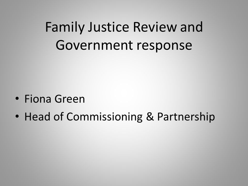 Family Justice Review and Government response Fiona Green Head of Commissioning & Partnership