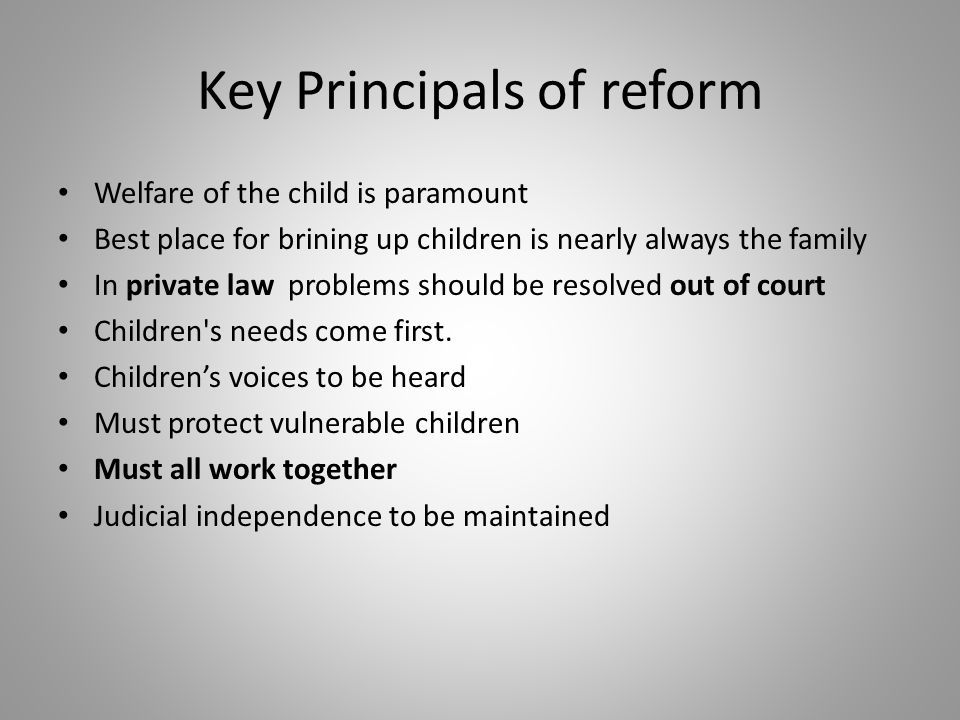 Key Principals of reform Welfare of the child is paramount Best place for brining up children is nearly always the family In private law problems should be resolved out of court Children s needs come first.