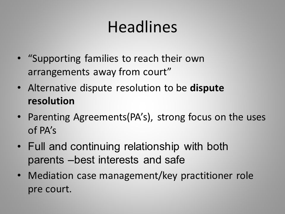 Headlines Supporting families to reach their own arrangements away from court Alternative dispute resolution to be dispute resolution Parenting Agreements(PA's), strong focus on the uses of PA's Full and continuing relationship with both parents –best interests and safe Mediation case management/key practitioner role pre court.