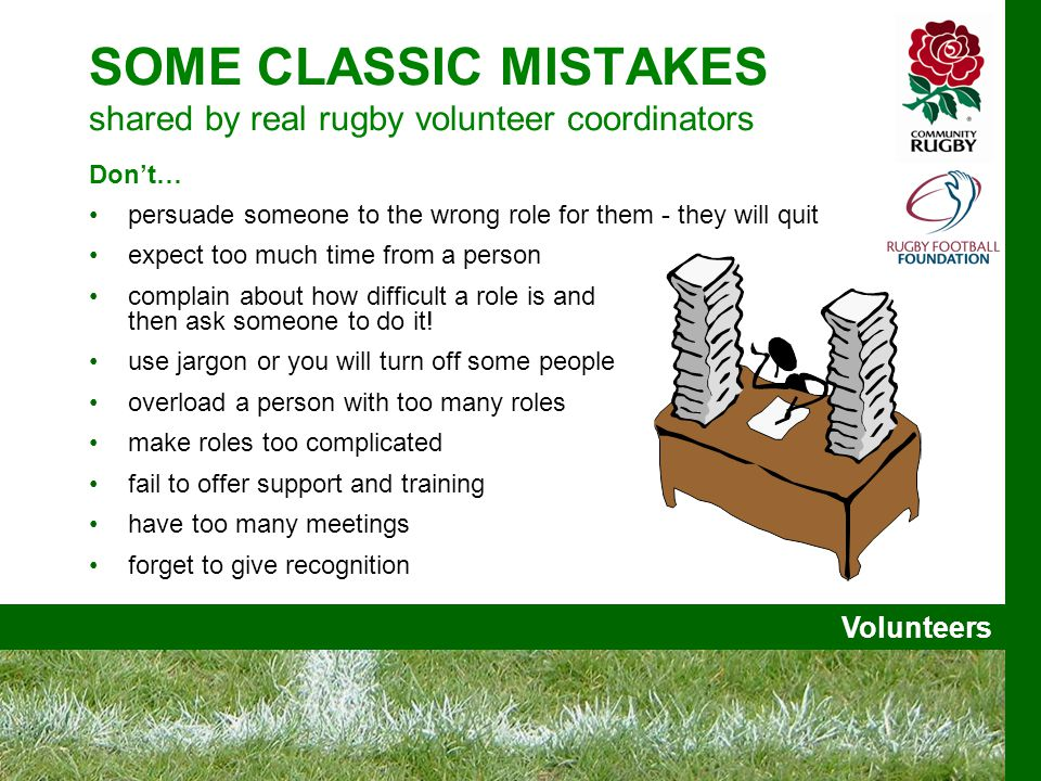 Volunteers SOME CLASSIC MISTAKES shared by real rugby volunteer coordinators Don't… persuade someone to the wrong role for them - they will quit expect too much time from a person complain about how difficult a role is and then ask someone to do it.