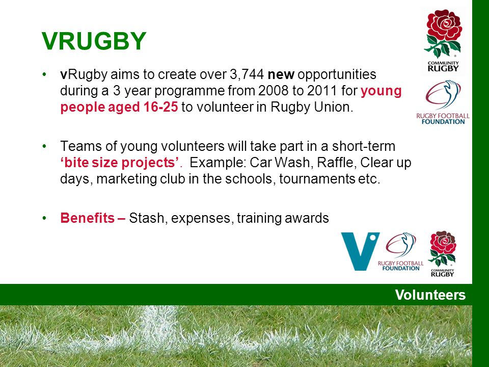 Volunteers VRUGBY vRugby aims to create over 3,744 new opportunities during a 3 year programme from 2008 to 2011 for young people aged 16-25 to volunteer in Rugby Union.