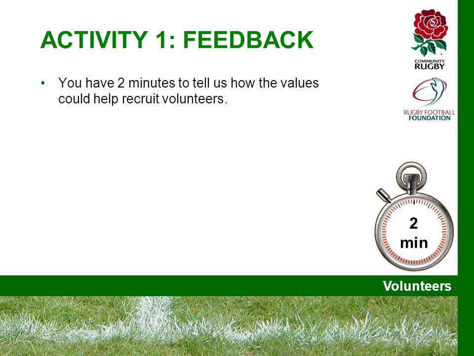 Volunteers ACTIVITY 1: FEEDBACK You have 2 minutes to tell us how the values could help recruit volunteers.
