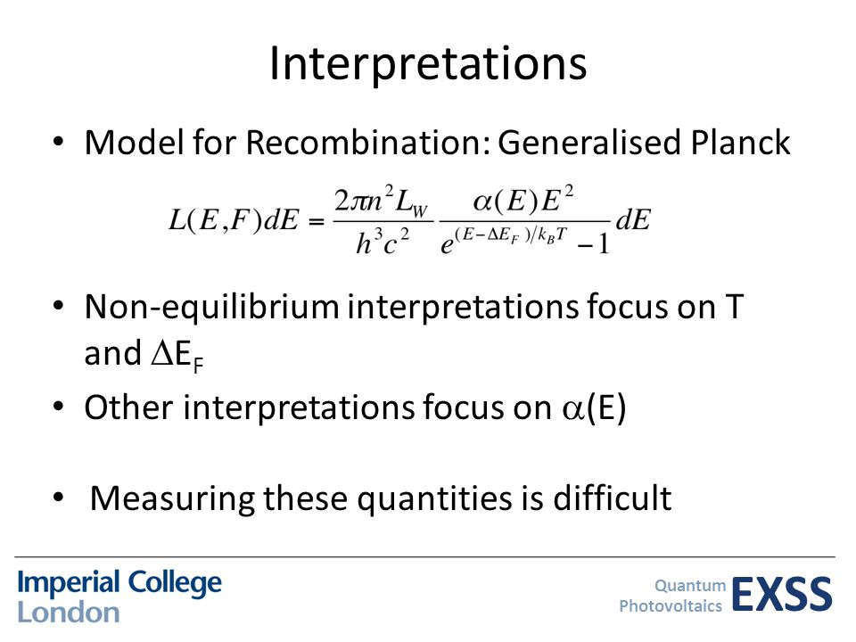 EXSS Quantum Photovoltaics Interpretations Model for Recombination: Generalised Planck Non-equilibrium interpretations focus on T and  E F Other interpretations focus on  (E) Measuring these quantities is difficult
