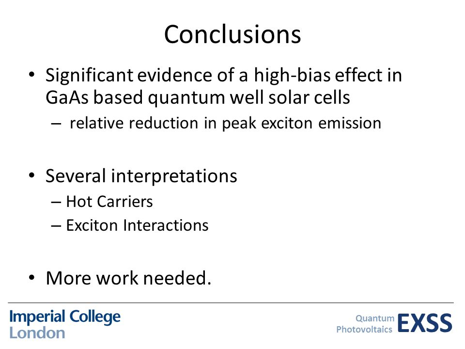EXSS Quantum Photovoltaics Conclusions Significant evidence of a high-bias effect in GaAs based quantum well solar cells – relative reduction in peak exciton emission Several interpretations – Hot Carriers – Exciton Interactions More work needed.