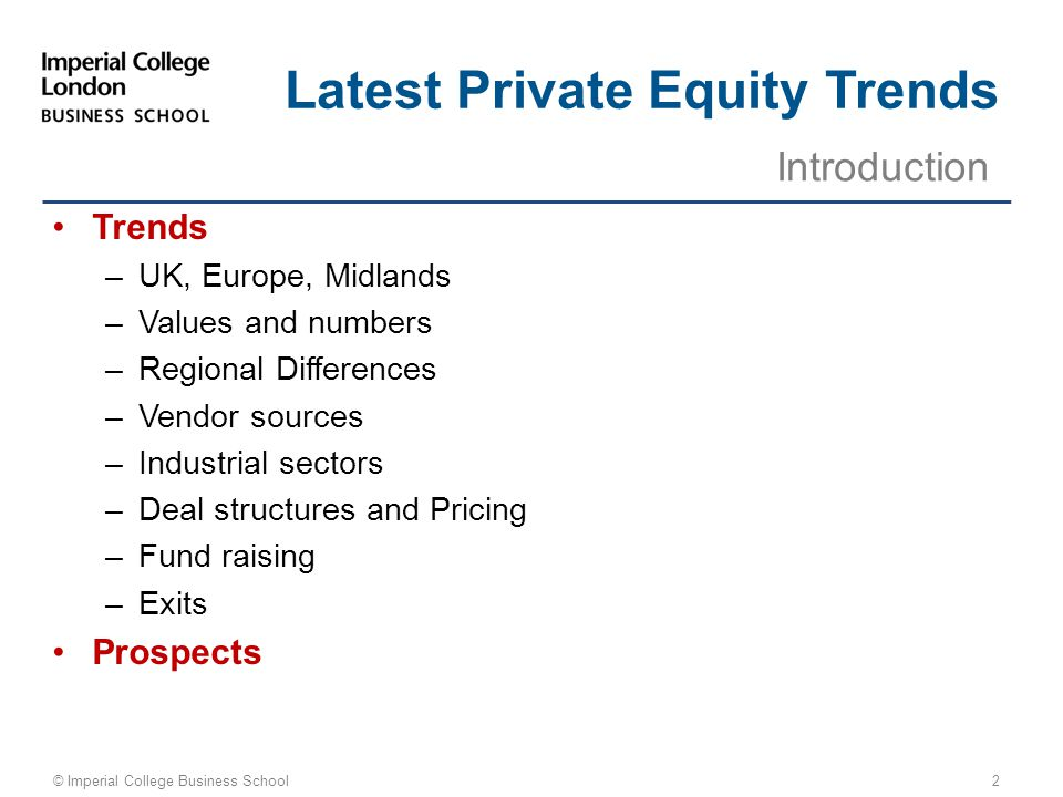 Trends –UK, Europe, Midlands –Values and numbers –Regional Differences –Vendor sources –Industrial sectors –Deal structures and Pricing –Fund raising –Exits Prospects Introduction © Imperial College Business School Latest Private Equity Trends 2
